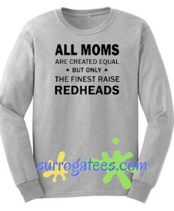 All moms are created equal but only the finest raise redheads Sweatshirt