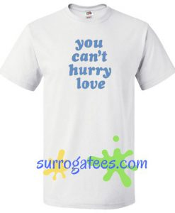 You Can't Hurry Love T Shirt