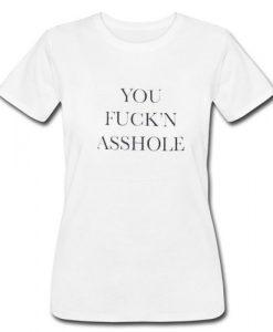 You Fuck'n Asshole T Shirt