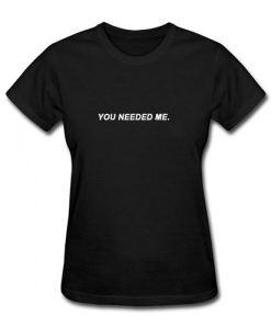 You Needed Me T-Shirt