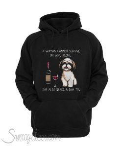 A woman cannot survive on wine alone she also needs a Shih Tzu Hoodie