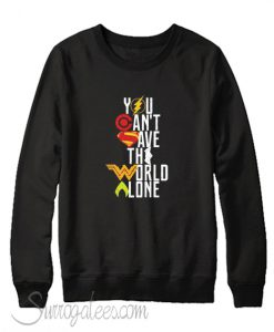 You Can't Save The World Alone Heroes Sweatshirt