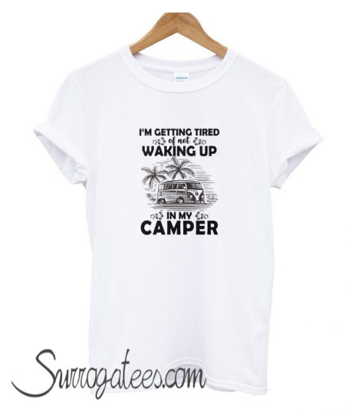 I'm getting tired of not waking up in my camper matching T-Shirt
