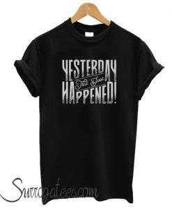Yesterday That Just Happened Motivational Quote matching T-Shirt