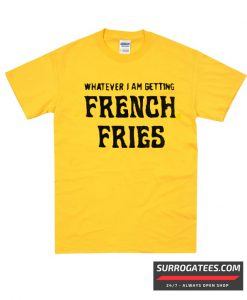 Whatever I'm Getting French Fries T Shirt