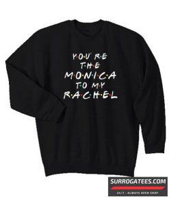 You're The Monica To My Rachel Matching Sweatshirt