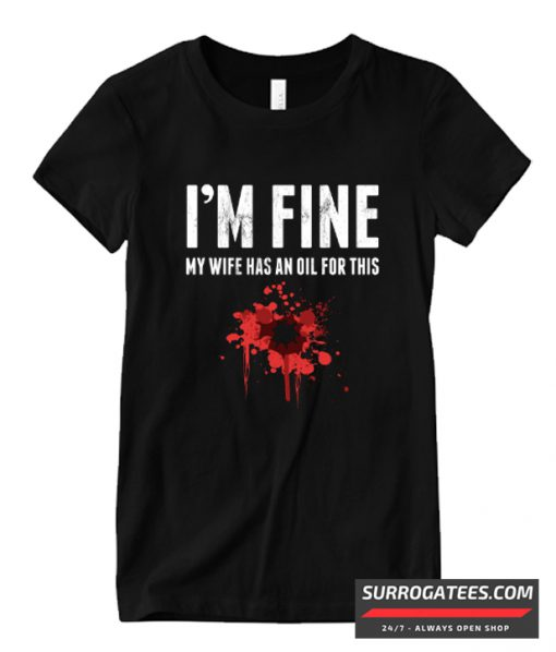 I'm Fine My Wife Has An Oil For This Funny Stain Matching T Shirt