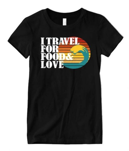 I travel for food and love Graphic T Shirt